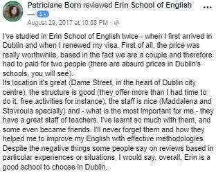 Estudié dos veces en la Erin School of English, cuando llegué por primera vez a Dublín y cuando renové mi visa. En primer lugar, el precio realmente valió la pena, ya que somos una pareja y, por lo tanto, tuvimos que pagar por dos personas (hay precios absurdos en las escuelas de Dublín, verás). Su ubicación es excelente (Dame Street, en el corazón del centro de la ciudad de Dublín), la estructura es buena (ofrecen más de lo que tuve tiempo para hacerlo, actividades gratuitas, por ejemplo), el personal es agradable (especialmente Maddalena y Stavroula) y - lo que es más importante para mí - tienen un gran personal docente. He aprendido mucho con ellos, y algunos incluso se hicieron amigos. Nunca los olvidaré y cómo me ayudaron a mejorar mi inglés con metodologías efectivas. A pesar de las cosas negativas que algunas personas dicen sobre revisiones basadas en experiencias o situaciones particulares, yo diría que, en general, Erin es una buena escuela para elegir en Dublín.