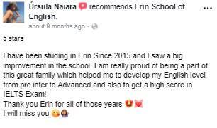 He estado estudiando en Erin desde 2015 y vi una gran mejora en la escuela. ¡Estoy realmente orgulloso de ser parte de esta gran familia que me ayudó a desarrollar mi nivel de inglés desde preinter hasta avanzado y también a obtener una alta calificación en el examen IELTS! Gracias Erin por todos esos años. Voy a extrañar la escuela
